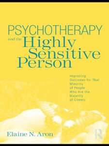 PSYCHOTHERAPY & THE HIGHLY SENSITIVE PERSON – Improving Outcome for That Minority of People Who Are The Majority of Clients – Elaine N. Aron