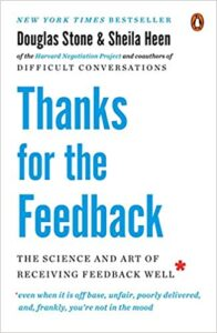 THANKS FOR THE FEEDBACK – The Science & the Art of Receiving Feedback (even when it is off base, unfair, poorly delivered, and, frankly, You are not in the mood) – Douglas Stone & Sheila Heen