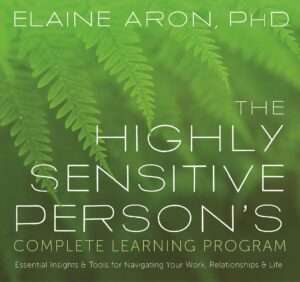 THE HIGHLY SENSITIVE PERSON'S – Complete Learning Program: Essential Insights & Tools for Navigating Your Work, Relationship & Life – Elaine N. Aron